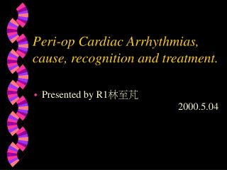 Peri-op Cardiac Arrhythmias, cause, recognition and treatment.
