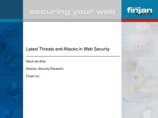 Latest Threats and Attacks in Web Security Iftach Ian Amit Director, Security Research Finjan inc.