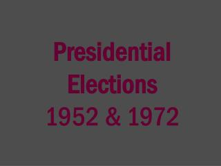 Presidential Elections  1952 & 1972