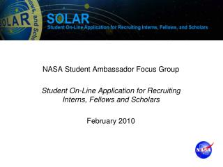 NASA Student Ambassador Focus Group Student On-Line Application for Recruiting Interns, Fellows and Scholars February 20