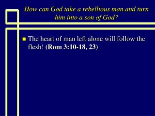 How can God take a rebellious man and turn him into a son of God?