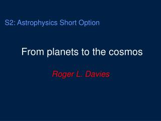 S2: Astrophysics Short Option From planets to the cosmos