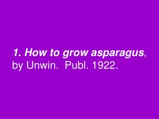1. How to grow asparagus , by Unwin.  Publ. 1922.