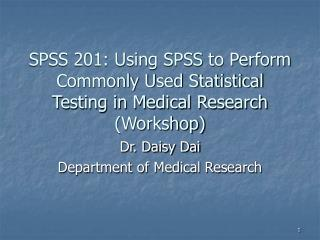 SPSS 201: Using SPSS to Perform Commonly Used Statistical Testing in Medical Research Workshop