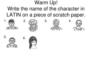 Warm Up!   Write the name of the character in LATIN on a piece of scratch paper.
