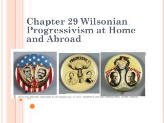 Chapter 29  Wilsonian  Progressivism at Home and Abroad