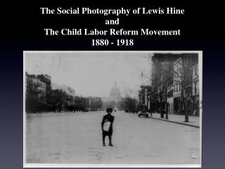 The Social Photography of Lewis Hine and The Child Labor Reform Movement 1880 - 1918