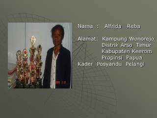 Nama   :    Alfrida    Reba Alamat :   Kampung Wonorejo Distrik Arso Timur Kabupaten Keerom
