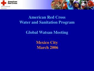 American Red Cross Water and Sanitation Program Global Watsan Meeting Mexico City  March 2006