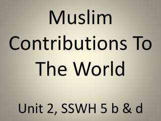 Muslim Contributions To The World Unit 2, SSWH 5 b & d