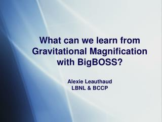 What can we learn from Gravitational Magnification with BigBOSS? Alexie Leauthaud LBNL & BCCP