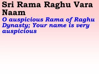 Sri Rama Raghu Vara Naam O auspicious Rama of Raghu Dynasty; Your name is very auspicious
