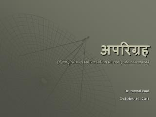 अपरिग्रह (Aparigraha: A conversation on non-possessiveness) Dr. Nirmal Baid October 16, 2011