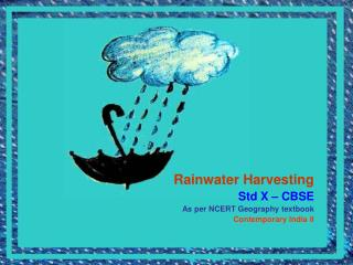Rainwater Harvesting Std X – CBSE As per NCERT Geography textbook Contemporary India II