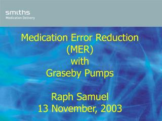 Medication Error Reduction (MER) with Graseby Pumps Raph Samuel 13 November, 2003
