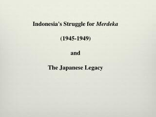 Indonesia's Struggle for  Merdeka (1945-1949)  and  T he Japanese Legacy
