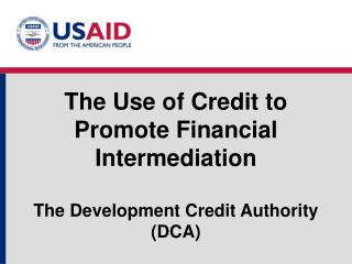 The Use of Credit to Promote Financial Intermediation The Development Credit Authority (DCA)