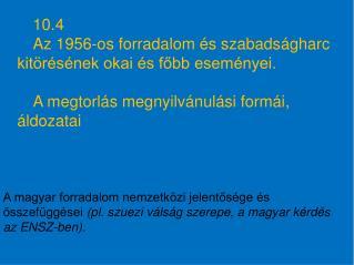 10.4 Az 1956-os forradalom és szabadságharc kitörésének okai és főbb eseményei.