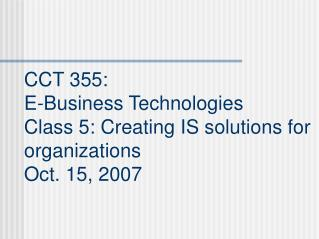 CCT 355:  E-Business Technologies Class 5: Creating IS solutions for organizations Oct. 15, 2007