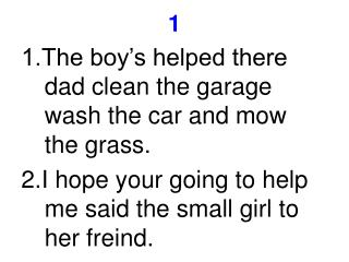 1.The boy's helped there dad clean the garage wash the car and mow the grass.