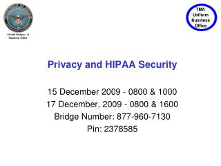 Privacy and HIPAA Security  15 December 2009 - 0800  1000 17 December, 2009 - 0800  1600 Bridge Number: 877-960-7130 Pin