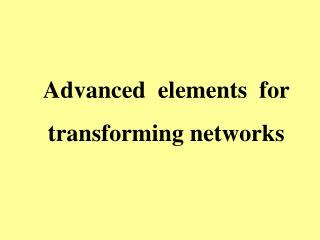 Advanced  elements  for transforming networks