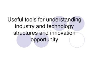 Useful tools for understanding industry and technology structures and innovation opportunity
