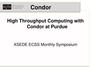 High Throughput Computing with Condor at Purdue XSEDE ECSS Monthly Symposium
