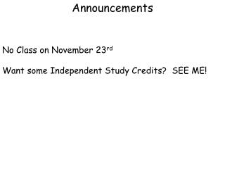 Announcements No Class on November 23 rd Want some Independent Study Credits?  SEE ME!
