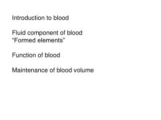 Introduction to blood  Fluid component of blood  Formed elements   Function of blood  Maintenance of blood volume