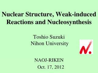 Nuclear Structure, Weak-induced Reactions and Nucleosynthesis Toshio Suzuki  Nihon University