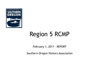 Region 5 RCMP February 1, 2011 – REPORT Southern Oregon Visitors Association