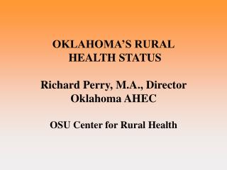 OKLAHOMA S RURAL  HEALTH STATUS   Richard Perry, M.A., Director Oklahoma AHEC  OSU Center for Rural Health