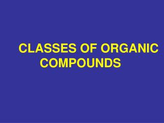CLASSES OF ORGANIC COMPOUNDS