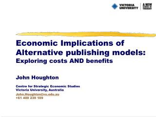 Economic Implications of Alternative publishing models: Exploring costs AND benefits John Houghton