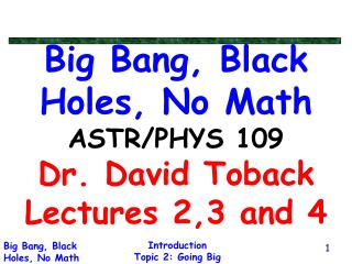 Big Bang, Black Holes, No Math ASTR/PHYS 109 Dr. David Toback Lectures 2,3 and 4