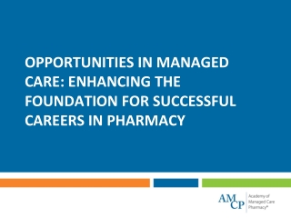 OPPORTUNITIES IN MANAGED CARE: ENHANCING THE FOUNDATION FOR SUCCESSFUL CAREERS IN PHARMACY