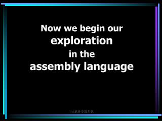 Now we begin our  exploration  in the assembly language