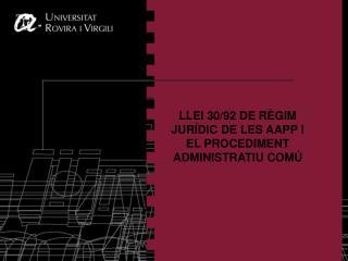 LLEI 30/92 DE RÈGIM JURÍDIC DE LES AAPP I EL PROCEDIMENT ADMINISTRATIU COMÚ
