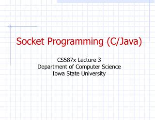 Socket Programming (C/Java) CS587x Lecture 3 Department of Computer Science Iowa State University