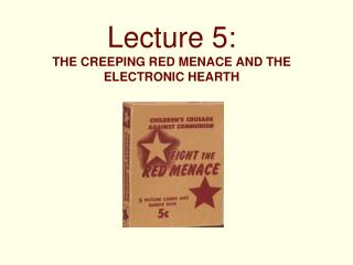 Lecture 5: THE CREEPING RED MENACE AND THE ELECTRONIC HEARTH