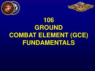 106  GROUND  COMBAT ELEMENT (GCE) FUNDAMENTALS
