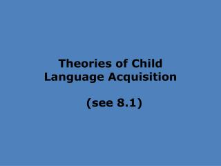 Theories of Child  Language Acquisition   (see 8.1)
