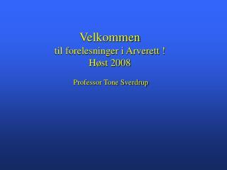Velkommen  til forelesninger i Arverett ! Høst 2008   Professor Tone Sverdrup