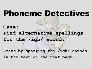 Phoneme Detectives Case:    Find alternative spellings  for the /igh/ sound. Start by spotting the /igh/ sounds in the t