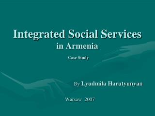 Integrated Social Services  in Armenia  Case Study 				By  Lyudmila Harutyunyan