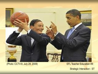 (Photo: CCTV-9, July 28, 2009)			  EFL Teacher Education 09:  Strategic Interaction - ST