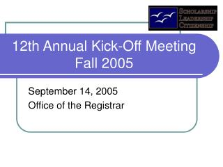 12th Annual Kick-Off Meeting Fall 2005