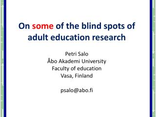 On  some  of the blind spots of adult education research Petri Salo Åbo Akademi University