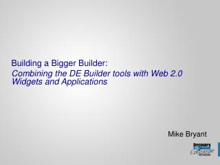 Building a Bigger Builder: Combining the DE Builder tools with Web 2.0 Widgets and Applications